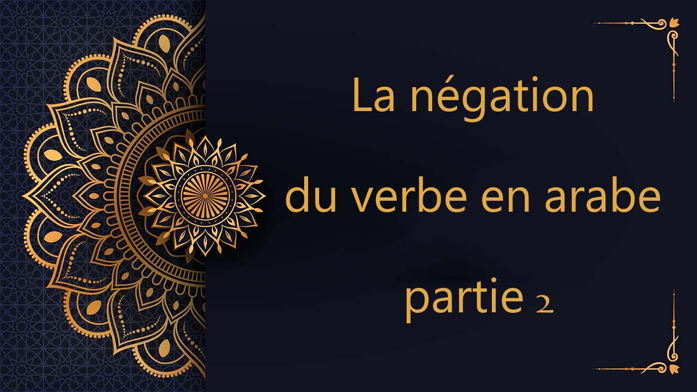 La négation du verbe en arabe - partie 2 - cours d'arabe gratuit