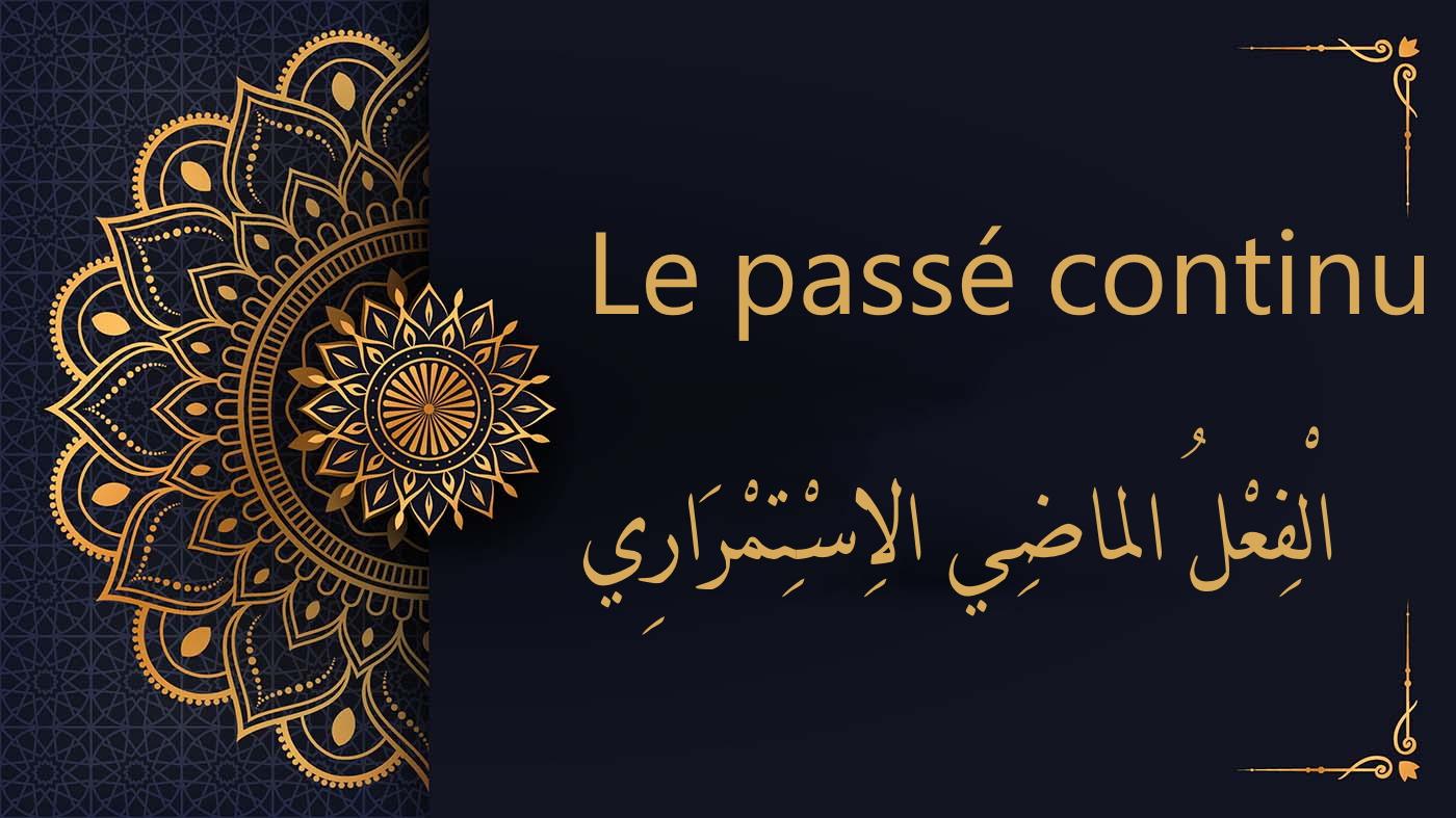 Le passé continu en arabe   الْفِعْلُ الماضِي الاِسْتِمْرَارِي